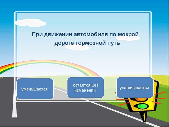 При движении автомобиля по мокрой дороге тормозной путь увеличивается уменьша...