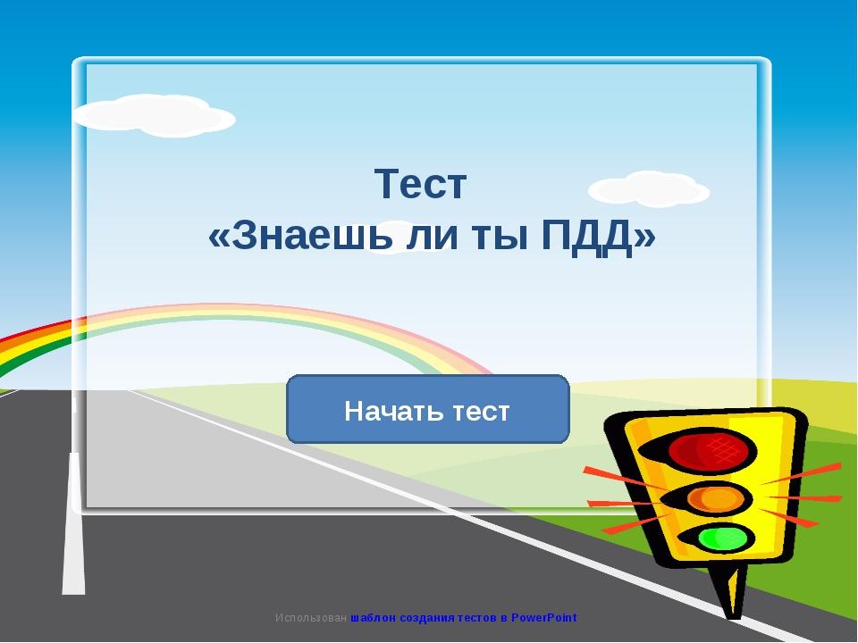 Тест «Знаешь ли ты ПДД» Начать тест Использован шаблон создания тестов в Powe...