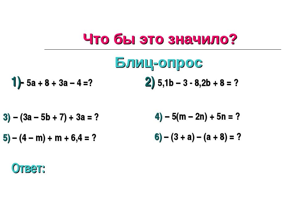 Что бы это значило? Блиц-опрос 1)- 5а + 8 + 3а – 4 =? 2) 5,1b – 3 - 8,2b + 8...