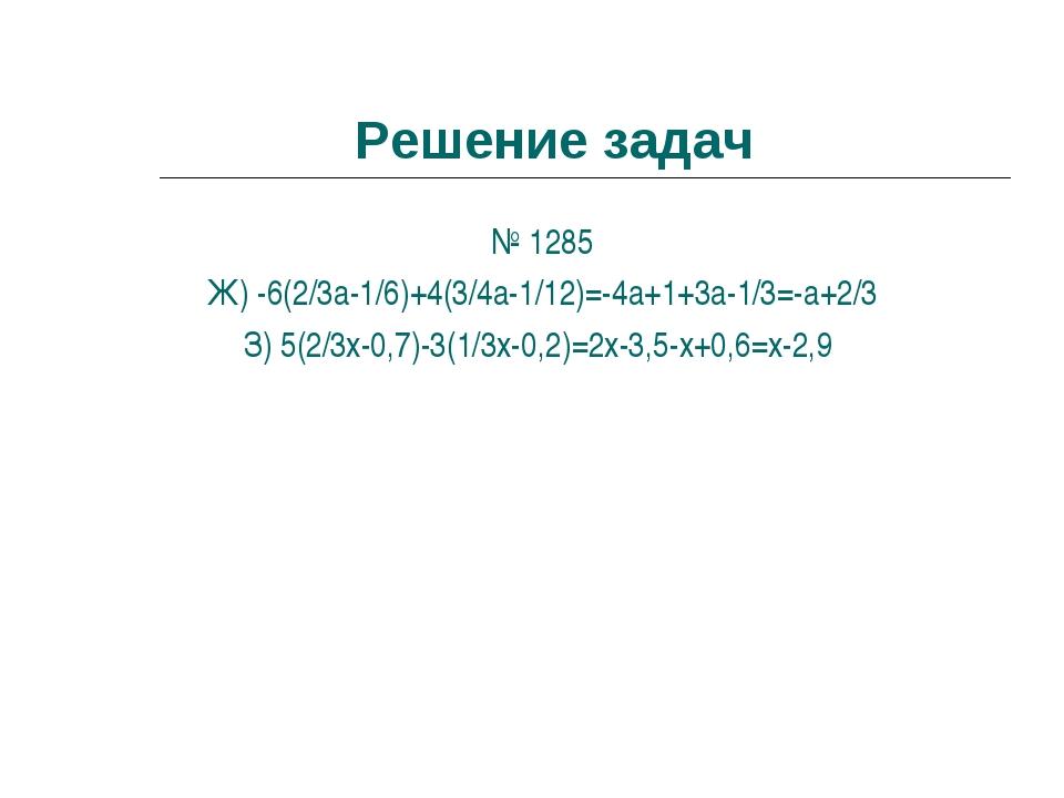 Решение задач № 1285 Ж) -6(2/3a-1/6)+4(3/4a-1/12)=-4a+1+3a-1/3=-a+2/3 З) 5(2/...