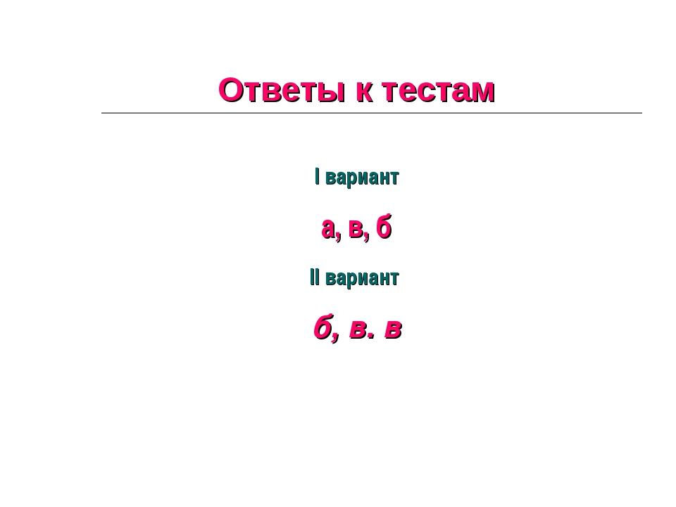 Ответы к тестам I вариант а, в, б II вариант б, в. в