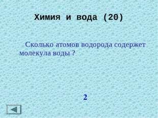 Химия и вода (20) 2  Сколько атомов водорода содержет молекула воды ?