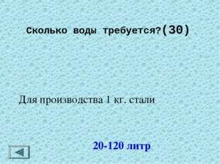 Сколько воды требуется?(30)  20-120 литр Для производства 1 кг. стали