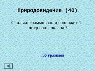 Природовидение (40) Сколько граммов соли содержит 1 литр воды океана ? 35 гра