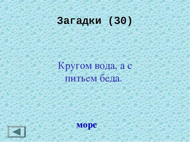 Загадки (30) море Кругом вода, а с питьем беда.