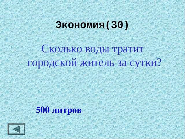 Экономия(30)  500 литров Сколько воды тратит городской житель за сутки?
