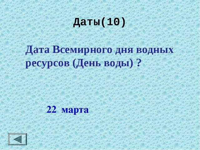 Даты(10)  22 марта Дата Всемирного дня водных ресурсов (День воды) ?