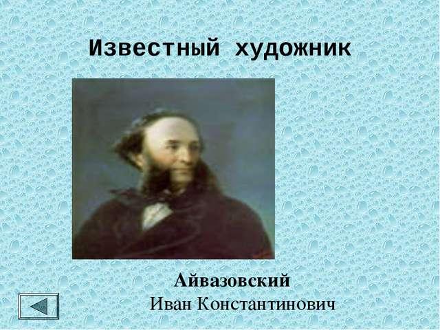 Известный художник Айвазовский Иван Константинович