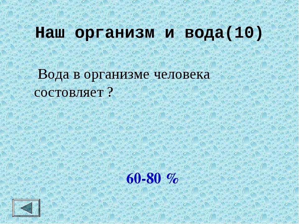 Наш организм и вода(10)  Вода в организме человека состовляет ? 60-80 %