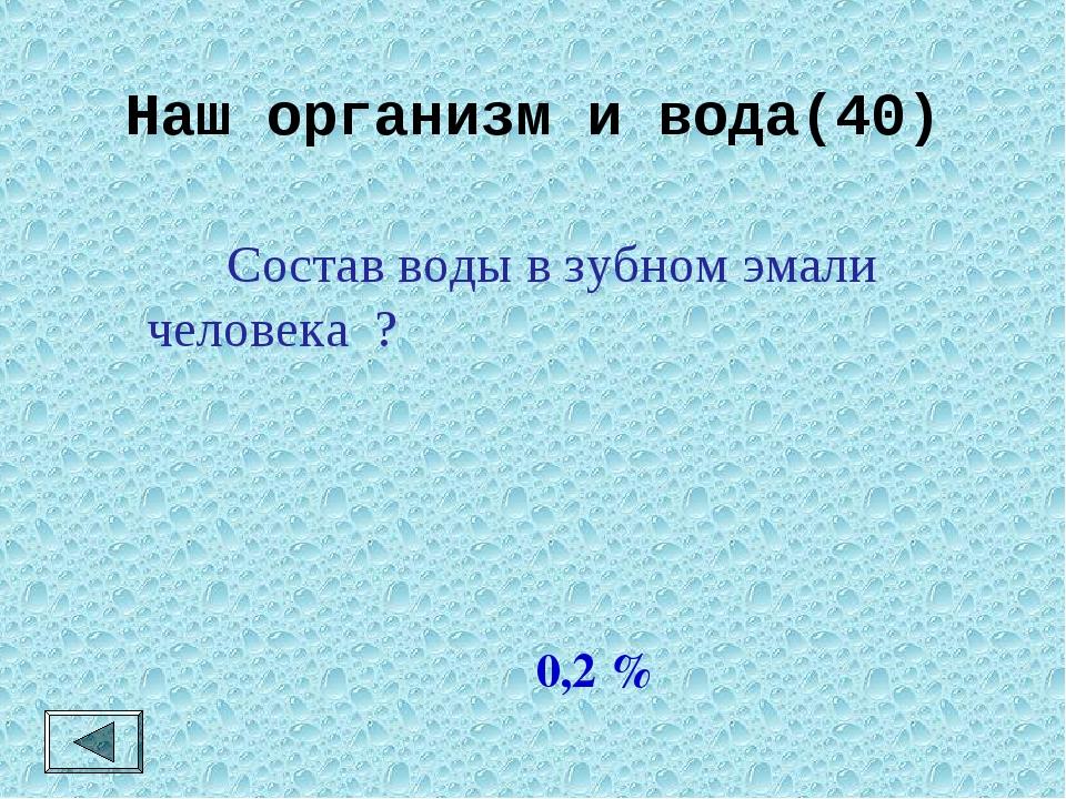 Наш организм и вода(40)  Состав воды в зубном эмали человека ? 0,2 %