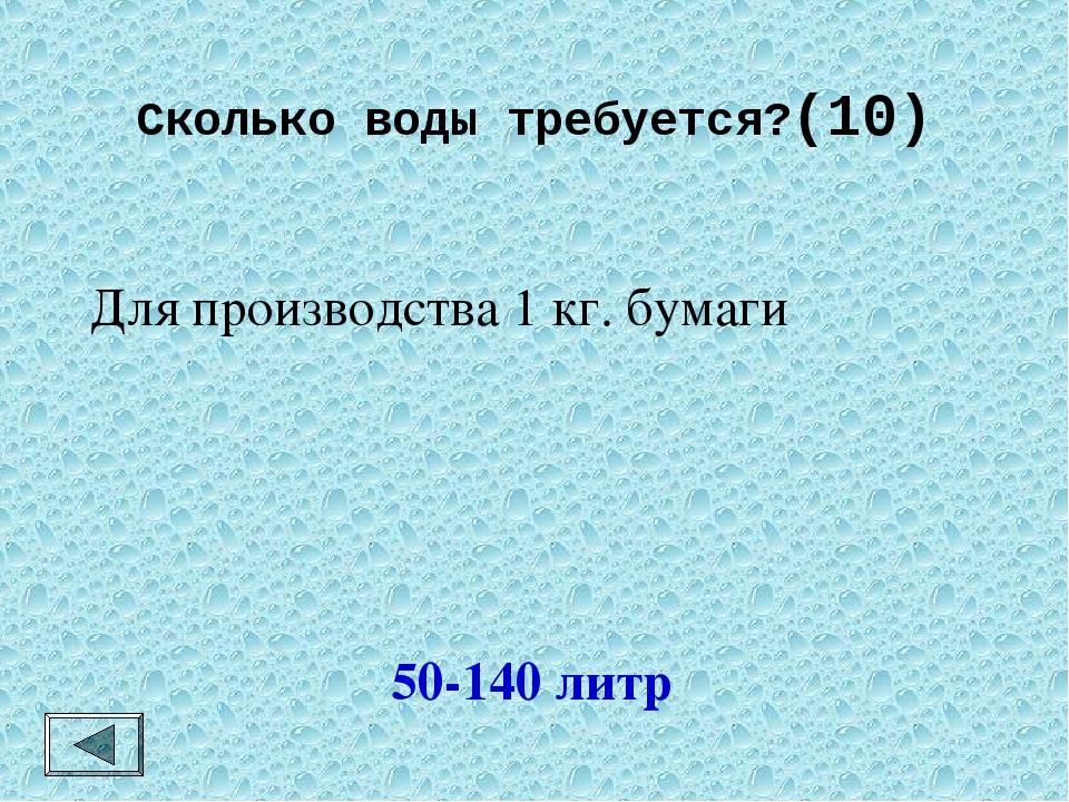 Сколько воды требуется?(10) 50-140 литр Для производства 1 кг. бумаги