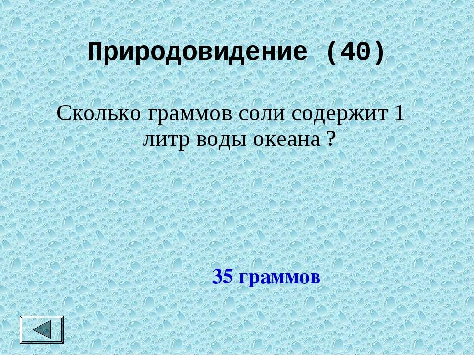 Природовидение (40) Сколько граммов соли содержит 1 литр воды океана ? 35 гра...