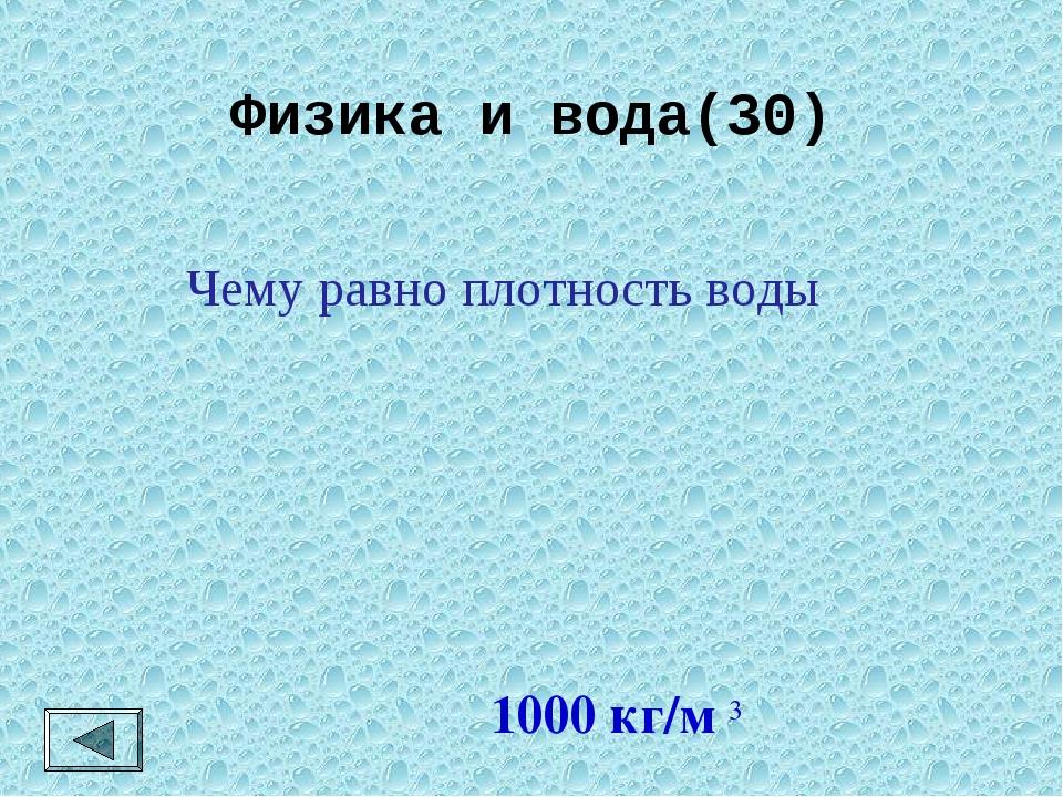 Физика и вода(30) 1000 кг/м 3 Чему равно плотность воды