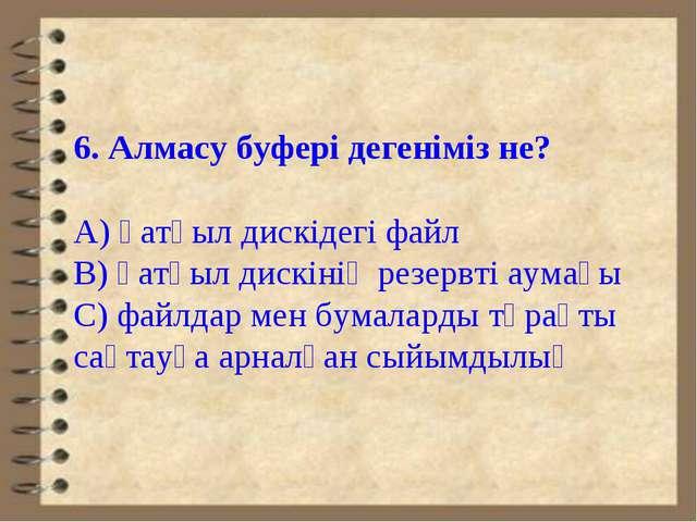 6. Алмасу буфері дегеніміз не? А) қатқыл дискідегі файл В) қатқыл дискінің ре...