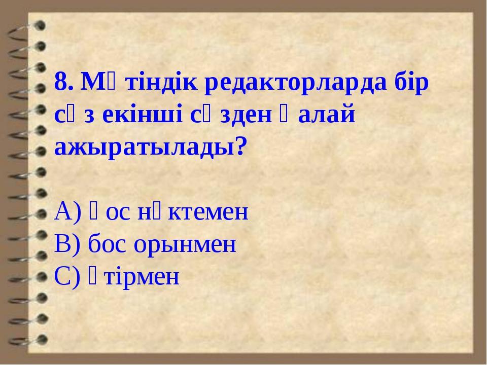 8. Мәтіндік редакторларда бір сөз екінші сөзден қалай ажыратылады? А) қос нүк...