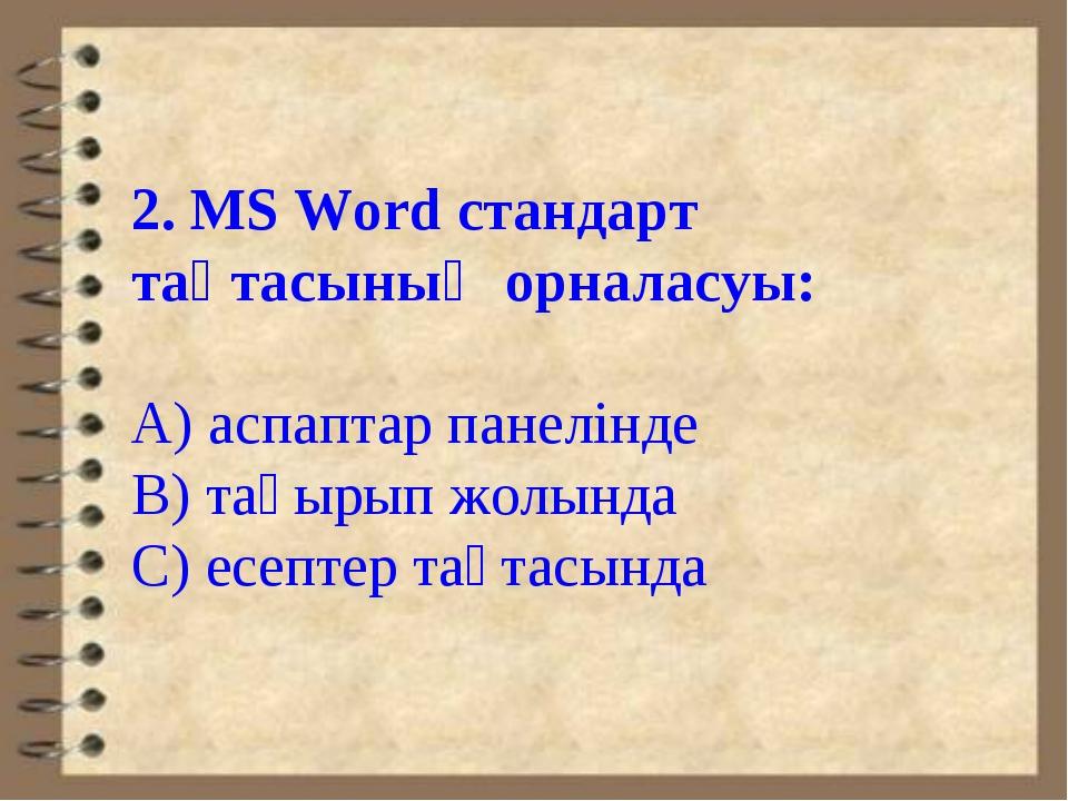 2. MS Word стандарт тақтасының орналасуы: А) аспаптар панелінде В) тақырып жо...
