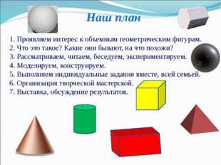 Наш план 1. Проявляем интерес к объемным геометрическим фигурам. 2. Что это