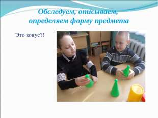 Обследуем, описываем, определяем форму предмета Это конус?!