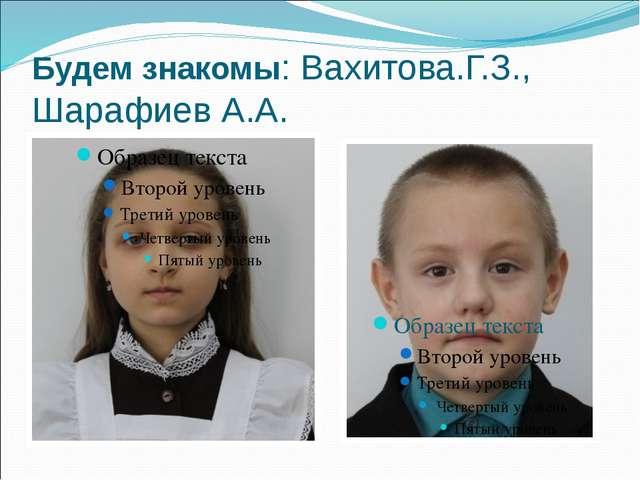Будем знакомы: Вахитова.Г.З., Шарафиев А.А.
