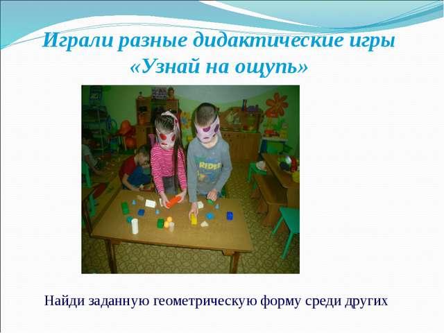 Играли разные дидактические игры «Узнай на ощупь» Найди заданную геометрическ...