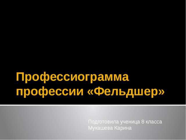 Профессиограмма профессии «Фельдшер» Подготовила ученица 8 класса Мукашева Ка...