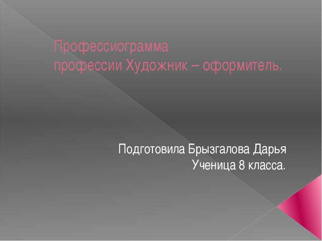 Профессиограмма профессии Художник – оформитель. Подготовила Брызгалова Дарья...