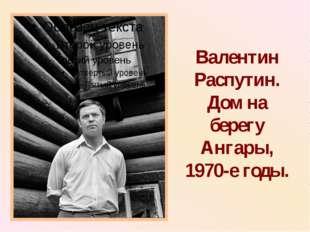 Валентин Распутин. Дом на берегу Ангары, 1970-е годы.