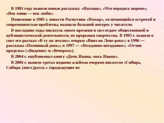 В 1981 году вышли новые рассказы: «Наташа», «Что передать вороне», «Век живи...