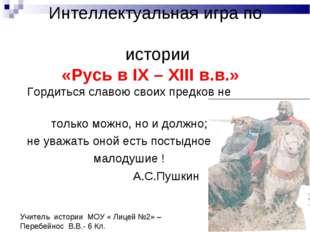Интеллектуальная игра по истории «Русь в IХ – ХIII в.в.» Гордиться славою св