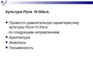 Культура Руси IХ-ХIIв.в. Провести сравнительную характеристику культуры Руси