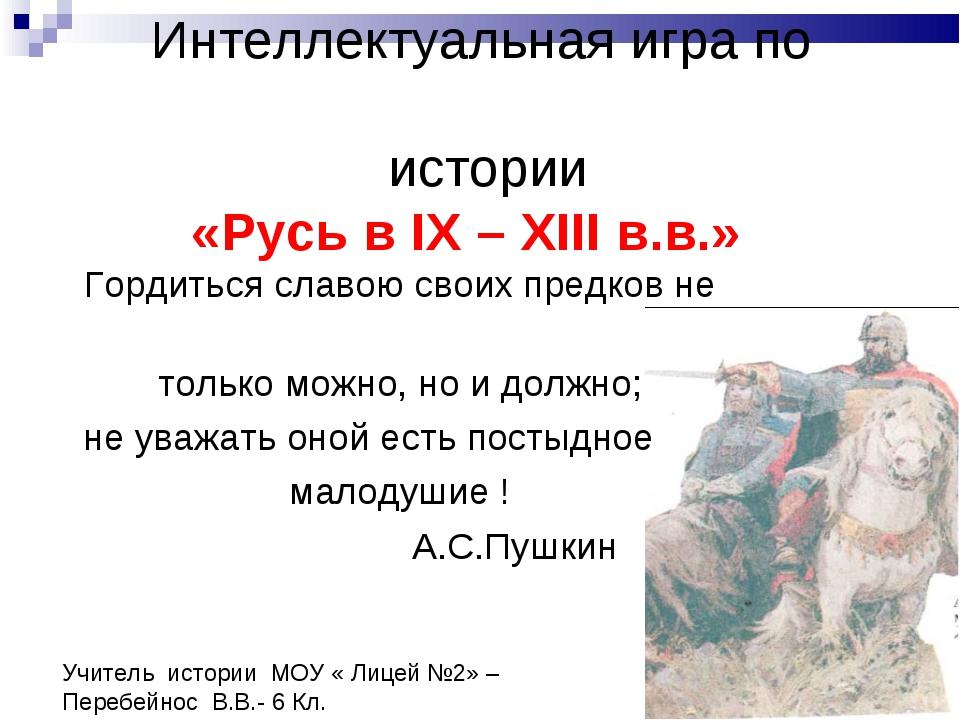 Интеллектуальная игра по истории «Русь в IХ – ХIII в.в.» Гордиться славою св...