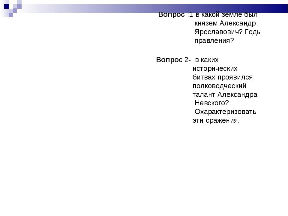 Вопрос :1-в какой земле был князем Александр Ярославович? Годы правления? 2-...
