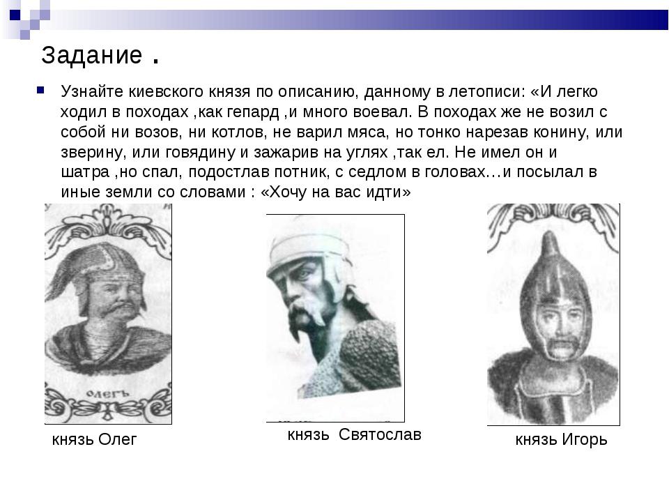 Задание . Узнайте киевского князя по описанию, данному в летописи: «И легко х...