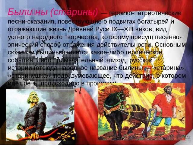 Были́ны(стáрины) — героико-патриотические песни-сказания, повествующие о под...