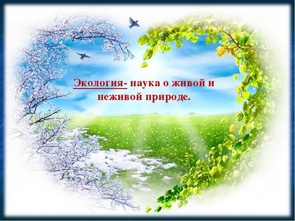 Экология- наука о живой и неживой природе.