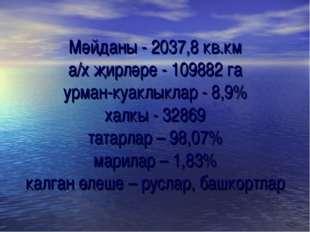 Мәйданы - 2037,8 кв.км а/х җирләре - 109882 га урман-куаклыклар - 8,9% халкы