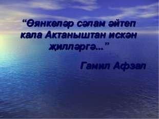 """""""Өянкеләр сәлам әйтеп кала Актаныштан искән җилләргә..."""" Гамил Афзал"""