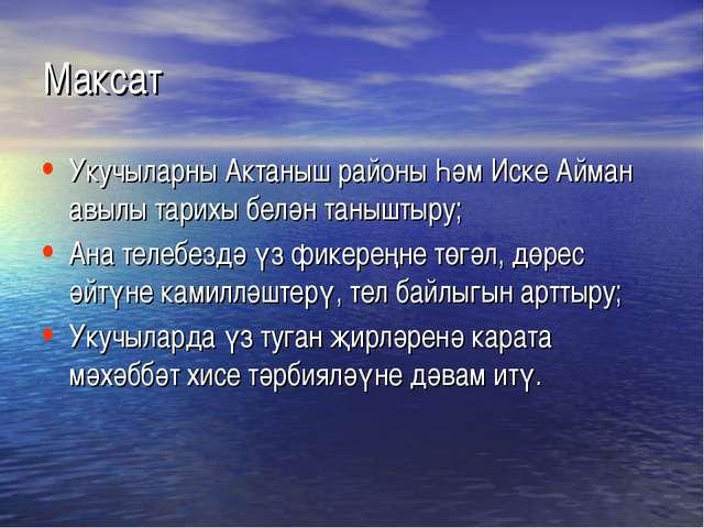Максат Укучыларны Актаныш районы Һәм Иске Айман авылы тарихы белән таныштыру;...
