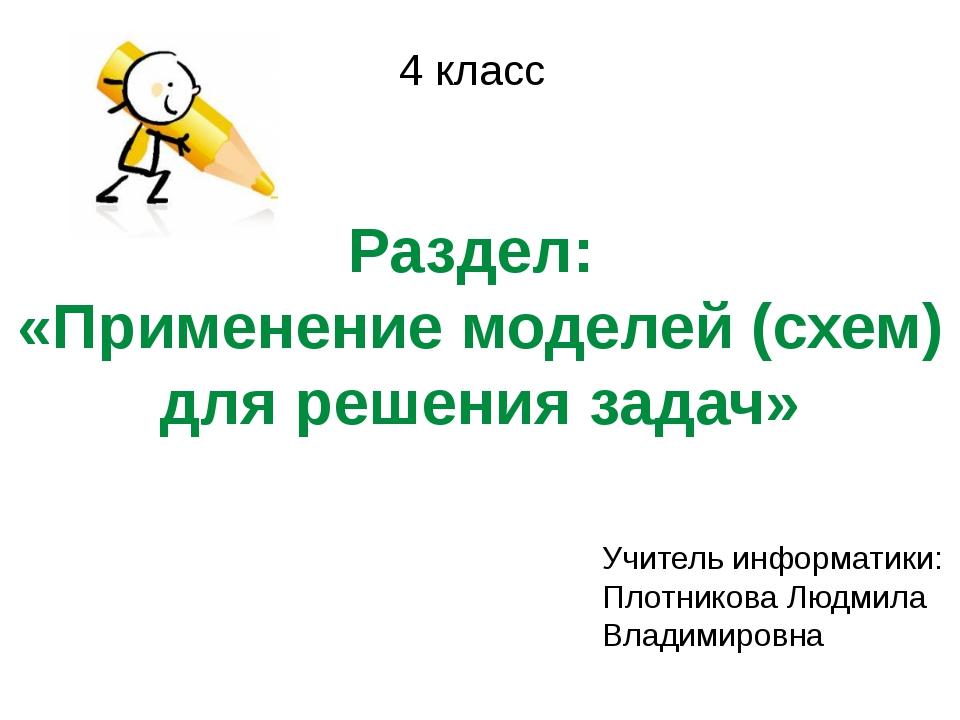 Раздел: «Применение моделей (схем) для решения задач» 4 класс Учитель информа...