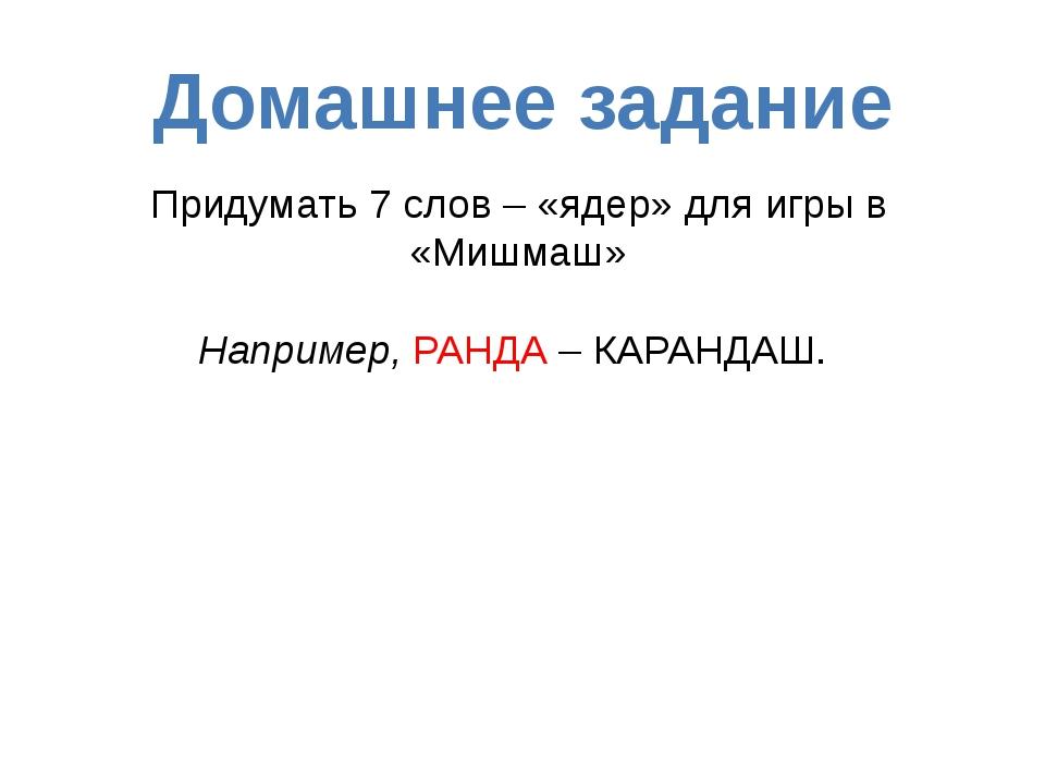 Домашнее задание Придумать 7 слов – «ядер» для игры в «Мишмаш» Например, РАНД...