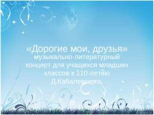 «Дорогие мои, друзья» музыкально-литературный концерт для учащихся младших кл