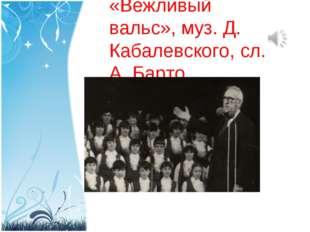 «Вежливый вальс», муз. Д. Кабалевского, сл. А. Барто