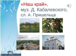 «Наш край», муз. Д. Кабалевского, сл. А. Пришельца
