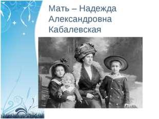 Мать – Надежда Александровна Кабалевская