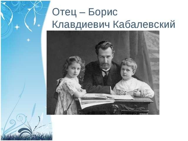 Отец – Борис Клавдиевич Кабалевский