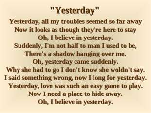 """Yesterday"" Yesterday, all my troubles seemed so far away Now it looks as tho"