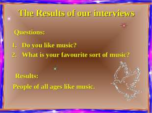 The Results of our interviews Do you like music? What is your favourite sort