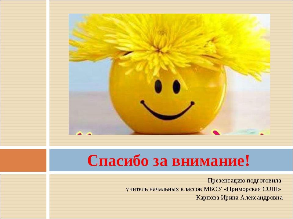 Презентацию подготовила учитель начальных классов МБОУ «Приморская СОШ» Карпо...