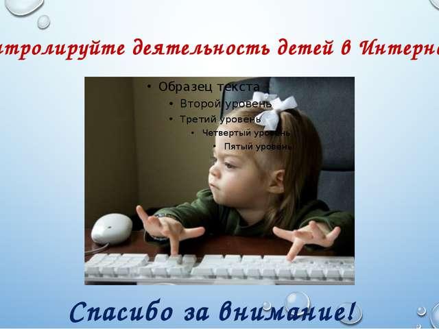 Контролируйте деятельность детей в Интернете. Спасибо за внимание!