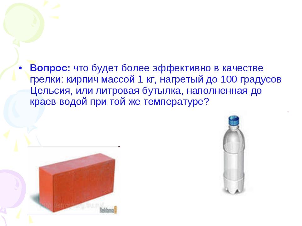 Вопрос: что будет более эффективно в качестве грелки: кирпич массой 1 кг, наг...